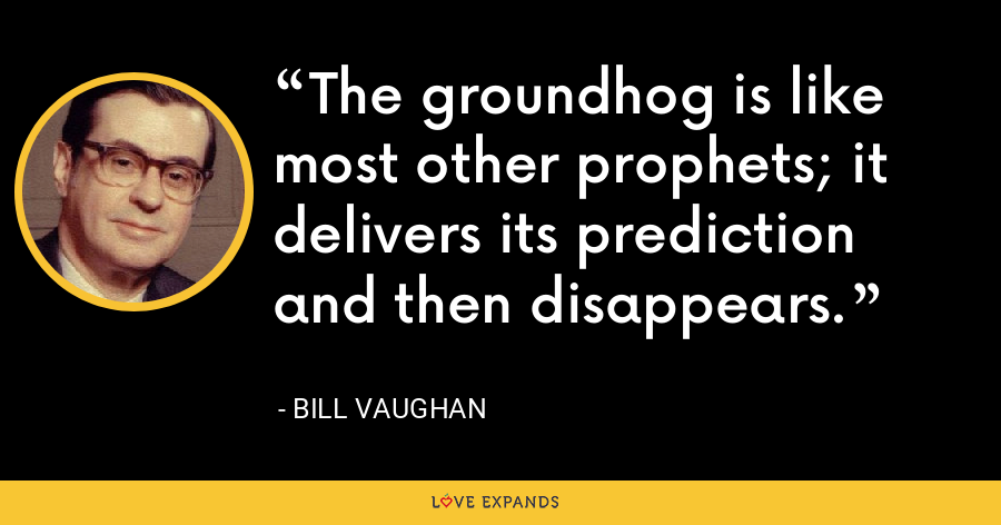 The groundhog is like most other prophets; it delivers its prediction and then disappears. - Bill Vaughan