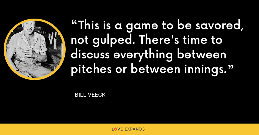 This is a game to be savored, not gulped. There's time to discuss everything between pitches or between innings. - Bill Veeck