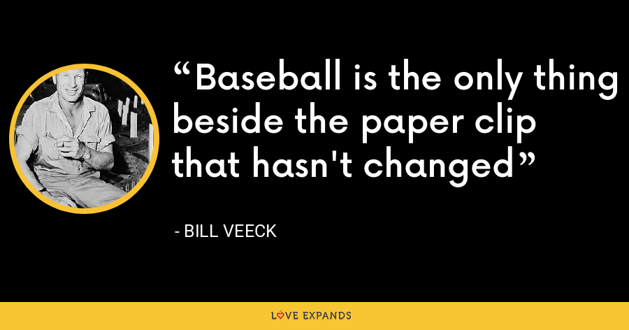 Baseball is the only thing beside the paper clip that hasn't changed - Bill Veeck