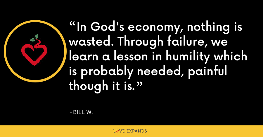 In God's economy, nothing is wasted. Through failure, we learn a lesson in humility which is probably needed, painful though it is. - Bill W.
