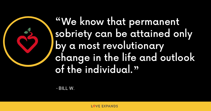 We know that permanent sobriety can be attained only by a most revolutionary change in the life and outlook of the individual. - Bill W.
