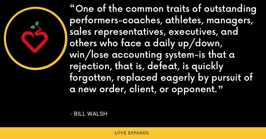 One of the common traits of outstanding performers-coaches, athletes, managers, sales representatives, executives, and others who face a daily up/down, win/lose accounting system-is that a rejection, that is, defeat, is quickly forgotten, replaced eagerly by pursuit of a new order, client, or opponent. - Bill Walsh