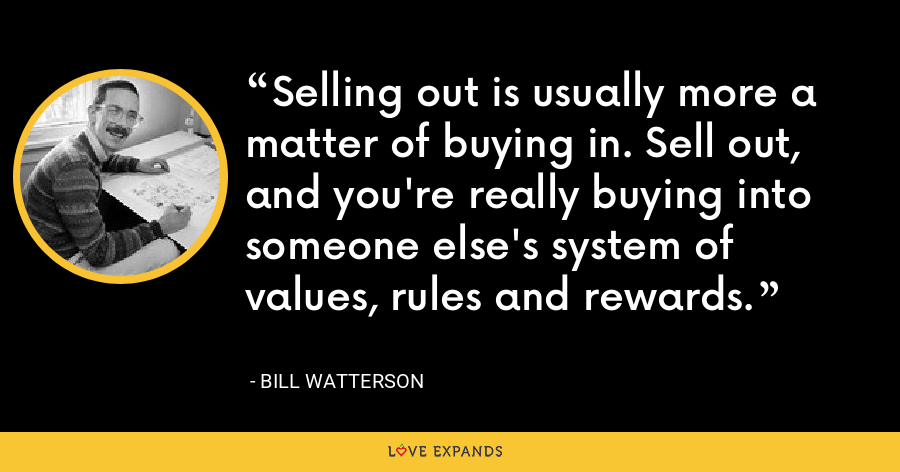 Selling out is usually more a matter of buying in. Sell out, and you're really buying into someone else's system of values, rules and rewards. - Bill Watterson