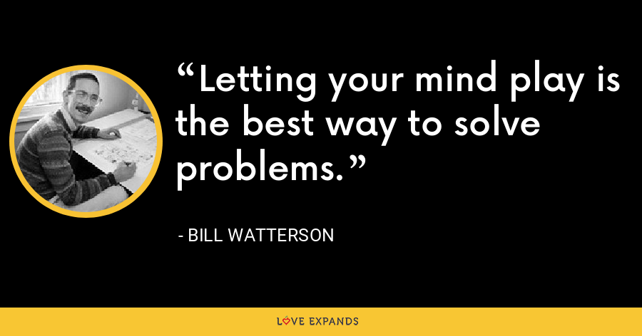 Letting your mind play is the best way to solve problems. - Bill Watterson
