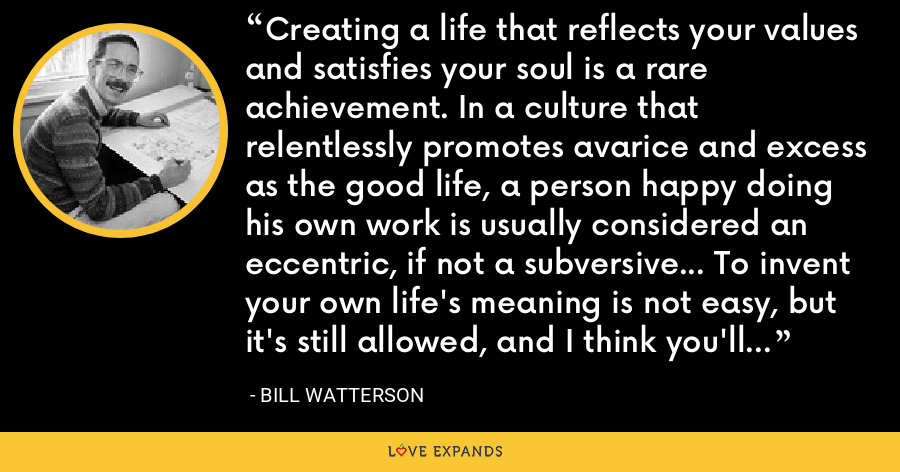 Creating a life that reflects your values and satisfies your soul is a rare achievement. In a culture that relentlessly promotes avarice and excess as the good life, a person happy doing his own work is usually considered an eccentric, if not a subversive... To invent your own life's meaning is not easy, but it's still allowed, and I think you'll be happier for the trouble. - Bill Watterson