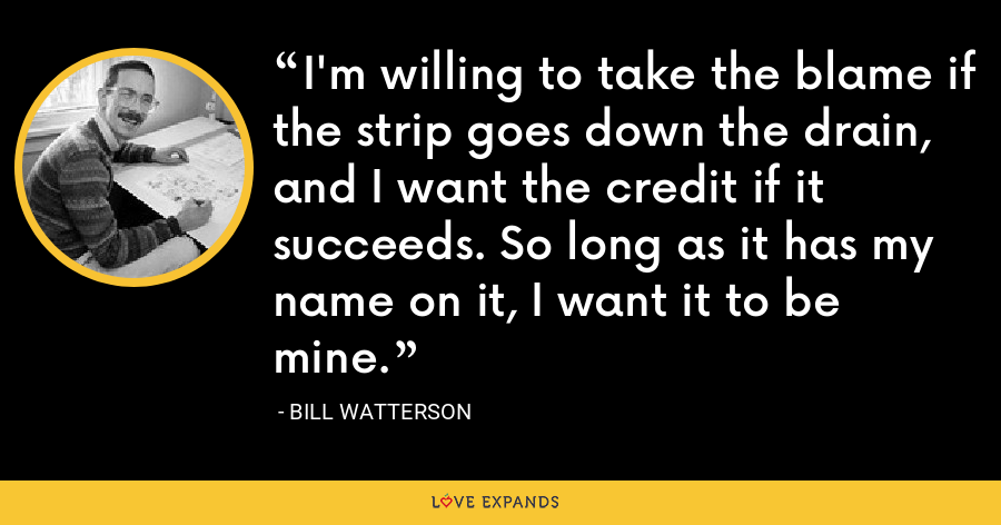 I'm willing to take the blame if the strip goes down the drain, and I want the credit if it succeeds. So long as it has my name on it, I want it to be mine. - Bill Watterson