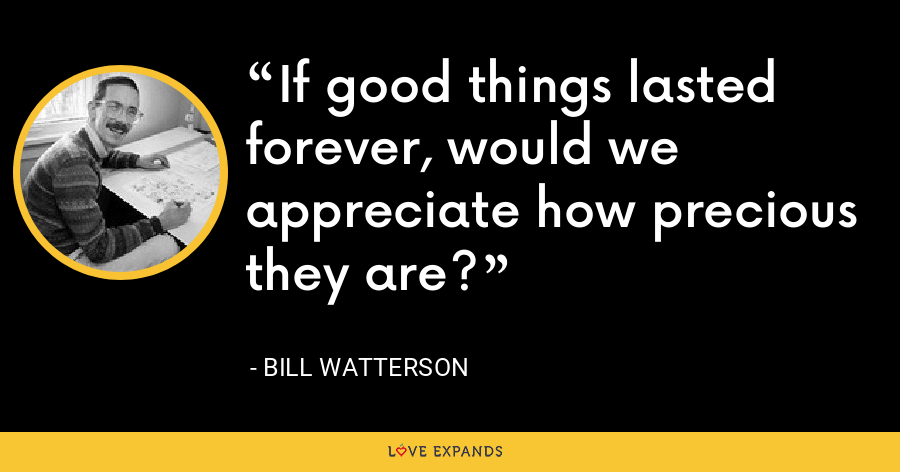 If good things lasted forever, would we appreciate how precious they are? - Bill Watterson