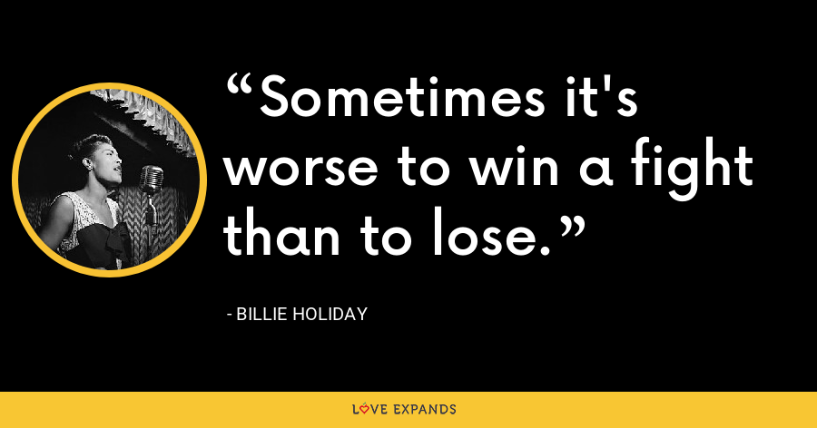 Sometimes it's worse to win a fight than to lose. - Billie Holiday