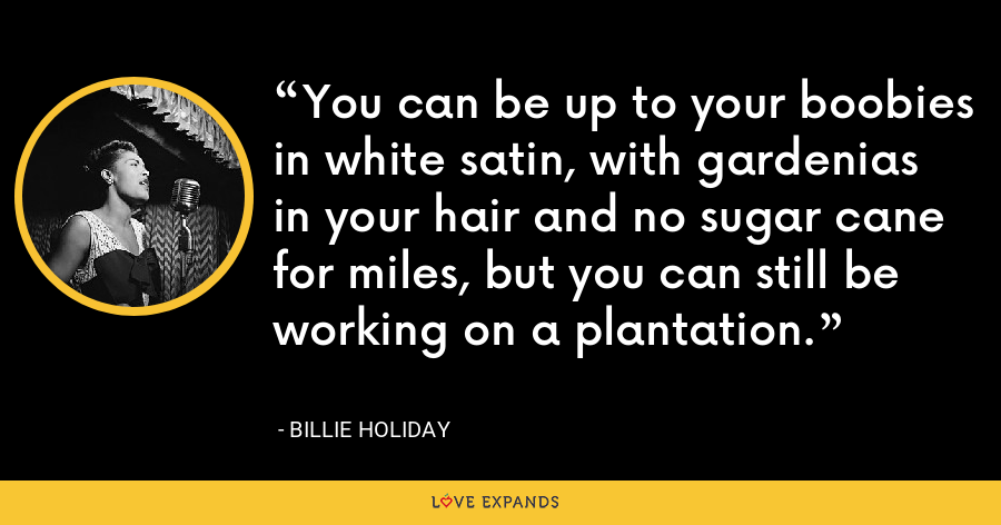 You can be up to your boobies in white satin, with gardenias in your hair and no sugar cane for miles, but you can still be working on a plantation. - Billie Holiday