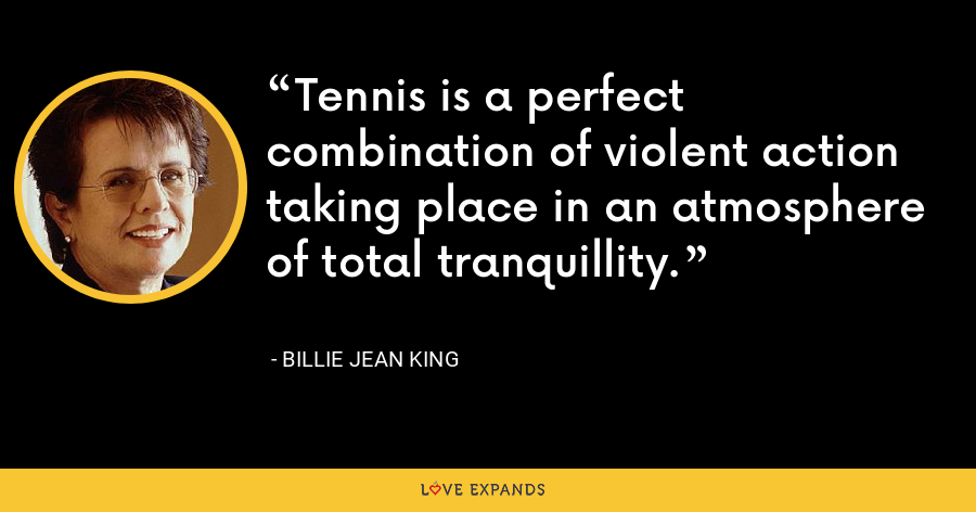 Tennis is a perfect combination of violent action taking place in an atmosphere of total tranquillity. - Billie Jean King