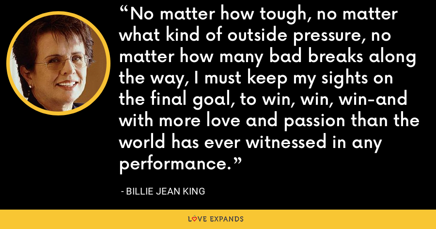 No matter how tough, no matter what kind of outside pressure, no matter how many bad breaks along the way, I must keep my sights on the final goal, to win, win, win-and with more love and passion than the world has ever witnessed in any performance. - Billie Jean King
