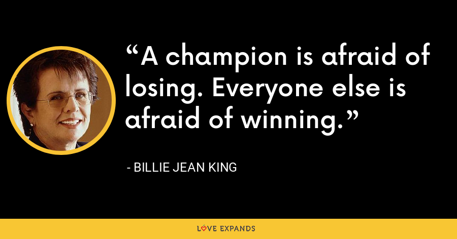 A champion is afraid of losing. Everyone else is afraid of winning. - Billie Jean King
