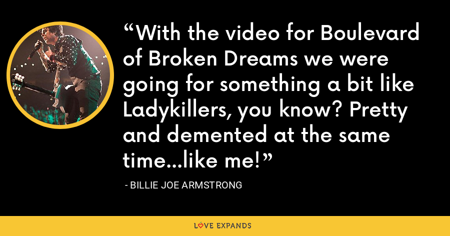 With the video for Boulevard of Broken Dreams we were going for something a bit like Ladykillers, you know? Pretty and demented at the same time...like me! - Billie Joe Armstrong