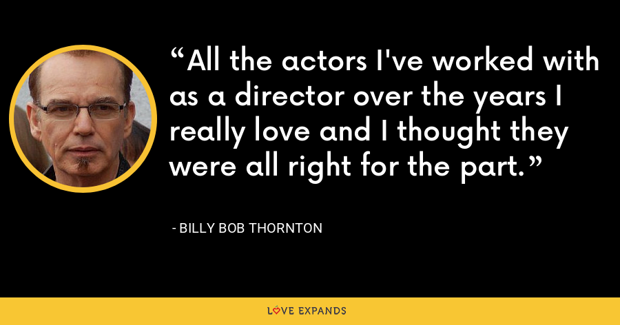 All the actors I've worked with as a director over the years I really love and I thought they were all right for the part. - Billy Bob Thornton
