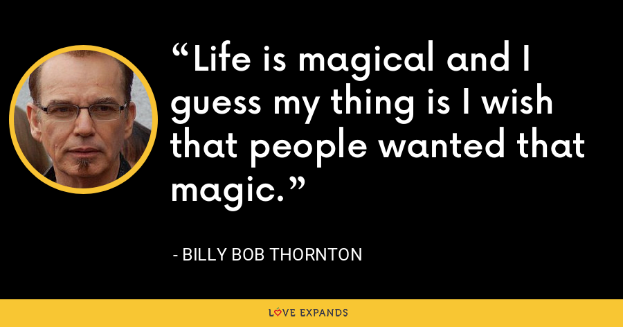 Life is magical and I guess my thing is I wish that people wanted that magic. - Billy Bob Thornton