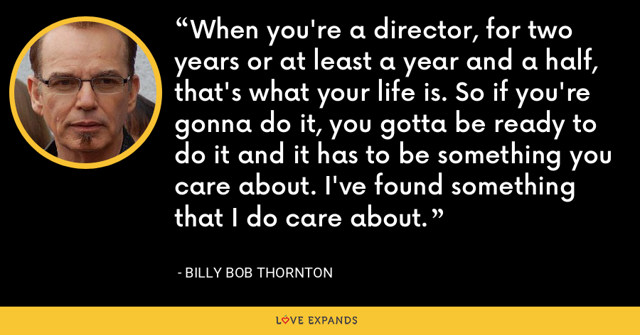 When you're a director, for two years or at least a year and a half, that's what your life is. So if you're gonna do it, you gotta be ready to do it and it has to be something you care about. I've found something that I do care about. - Billy Bob Thornton
