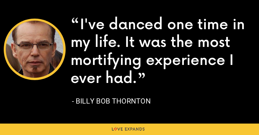 I've danced one time in my life. It was the most mortifying experience I ever had. - Billy Bob Thornton