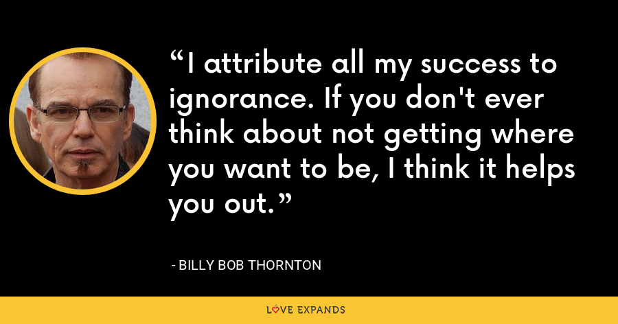 I attribute all my success to ignorance. If you don't ever think about not getting where you want to be, I think it helps you out. - Billy Bob Thornton
