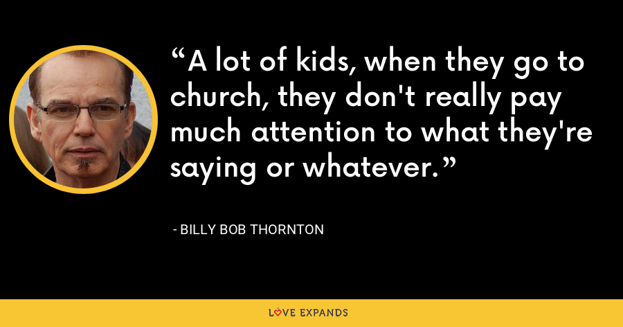 A lot of kids, when they go to church, they don't really pay much attention to what they're saying or whatever. - Billy Bob Thornton