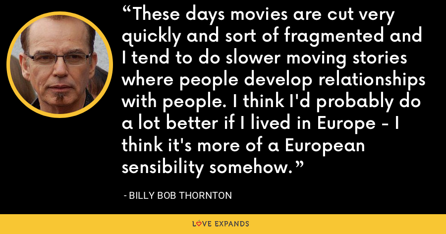 These days movies are cut very quickly and sort of fragmented and I tend to do slower moving stories where people develop relationships with people. I think I'd probably do a lot better if I lived in Europe - I think it's more of a European sensibility somehow. - Billy Bob Thornton
