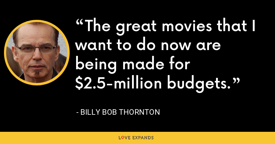 The great movies that I want to do now are being made for $2.5-million budgets. - Billy Bob Thornton