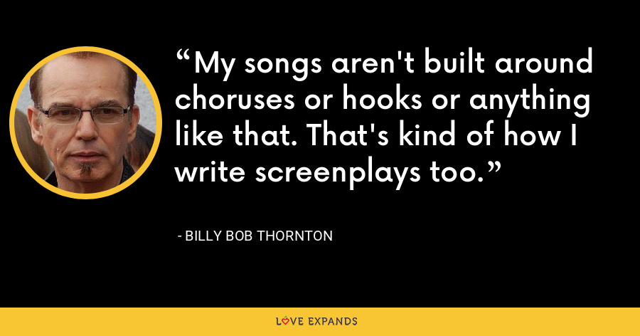My songs aren't built around choruses or hooks or anything like that. That's kind of how I write screenplays too. - Billy Bob Thornton