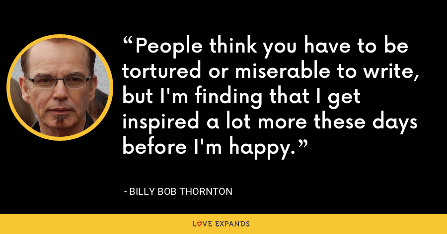 People think you have to be tortured or miserable to write, but I'm finding that I get inspired a lot more these days before I'm happy. - Billy Bob Thornton