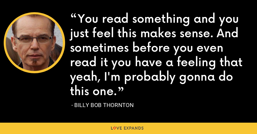 You read something and you just feel this makes sense. And sometimes before you even read it you have a feeling that yeah, I'm probably gonna do this one. - Billy Bob Thornton