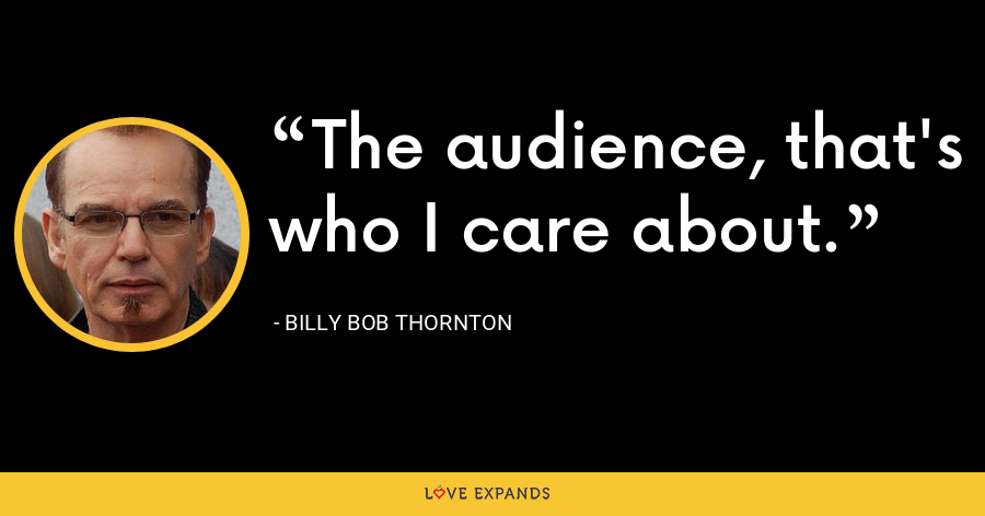 The audience, that's who I care about. - Billy Bob Thornton