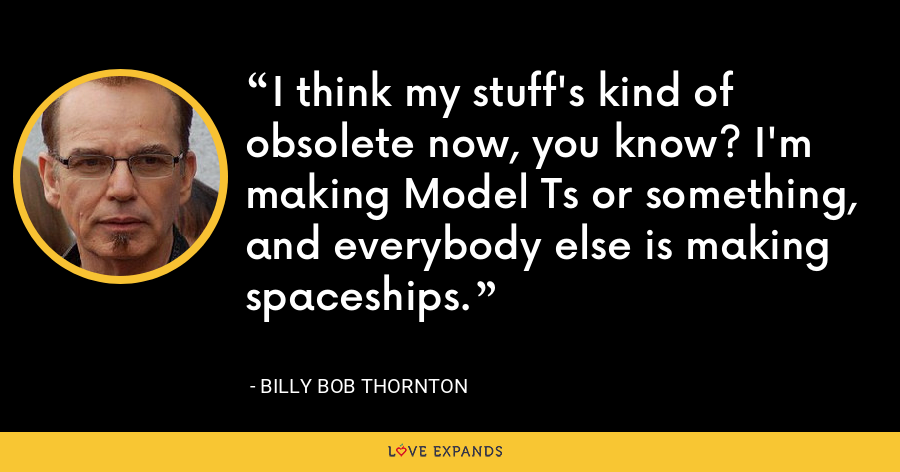 I think my stuff's kind of obsolete now, you know? I'm making Model Ts or something, and everybody else is making spaceships. - Billy Bob Thornton