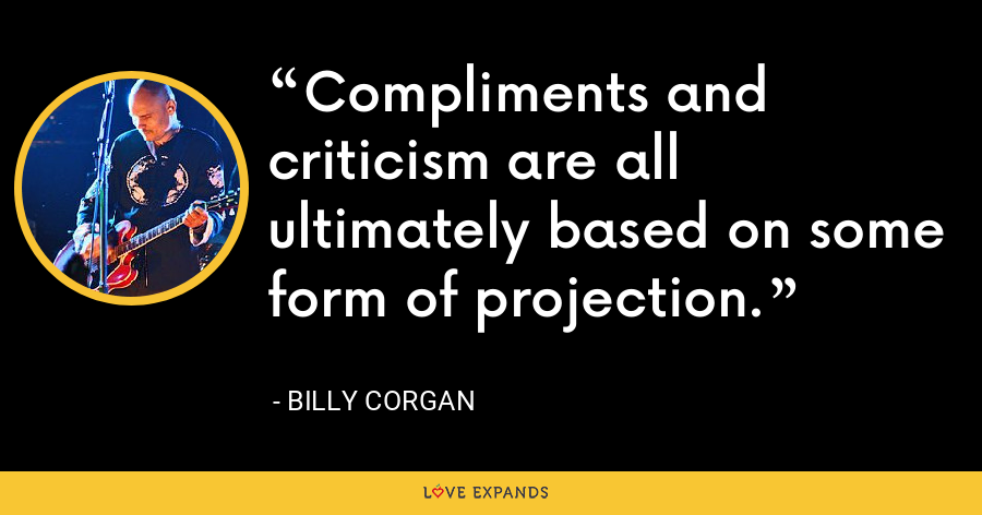 Compliments and criticism are all ultimately based on some form of projection. - Billy Corgan