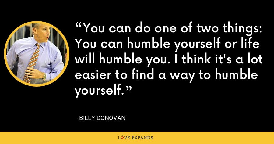 You can do one of two things: You can humble yourself or life will humble you. I think it's a lot easier to find a way to humble yourself. - Billy Donovan