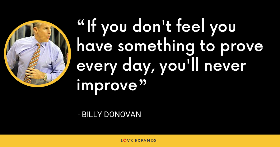 If you don't feel you have something to prove every day, you'll never improve - Billy Donovan