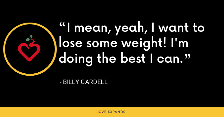 I mean, yeah, I want to lose some weight! I'm doing the best I can. - Billy Gardell