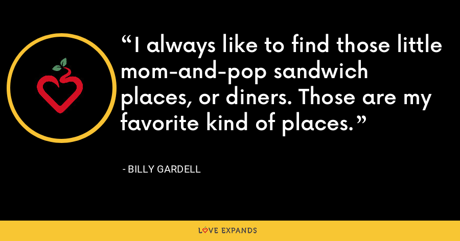 I always like to find those little mom-and-pop sandwich places, or diners. Those are my favorite kind of places. - Billy Gardell