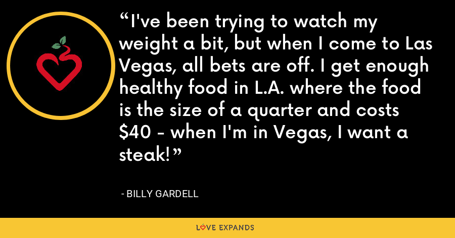 I've been trying to watch my weight a bit, but when I come to Las Vegas, all bets are off. I get enough healthy food in L.A. where the food is the size of a quarter and costs $40 - when I'm in Vegas, I want a steak! - Billy Gardell