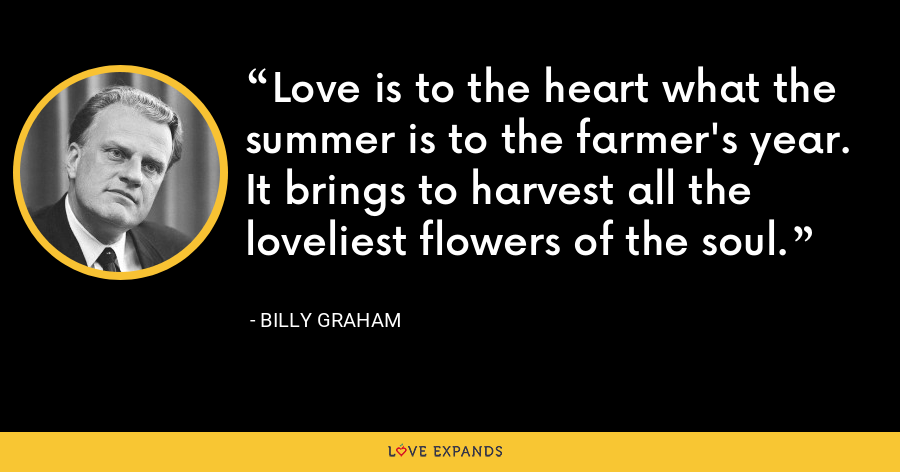 Love is to the heart what the summer is to the farmer's year. It brings to harvest all the loveliest flowers of the soul. - Billy Graham