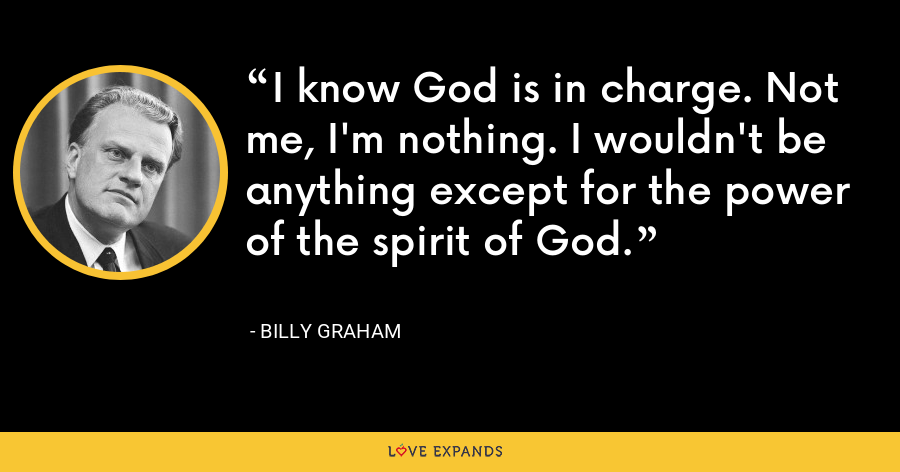 I know God is in charge. Not me, I'm nothing. I wouldn't be anything except for the power of the spirit of God. - Billy Graham