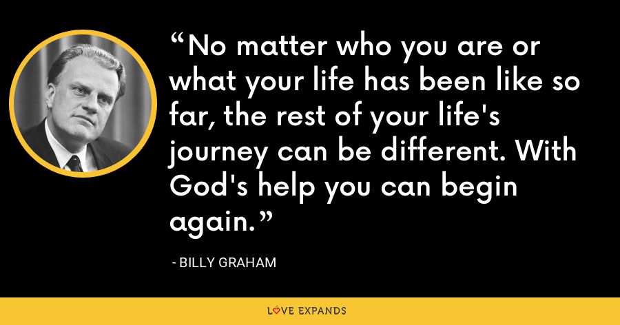 No matter who you are or what your life has been like so far, the rest of your life's journey can be different. With God's help you can begin again. - Billy Graham