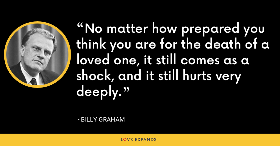 No matter how prepared you think you are for the death of a loved one, it still comes as a shock, and it still hurts very deeply. - Billy Graham