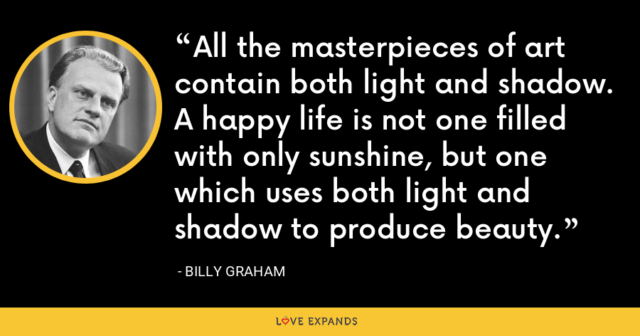 All the masterpieces of art contain both light and shadow. A happy life is not one filled with only sunshine, but one which uses both light and shadow to produce beauty. - Billy Graham