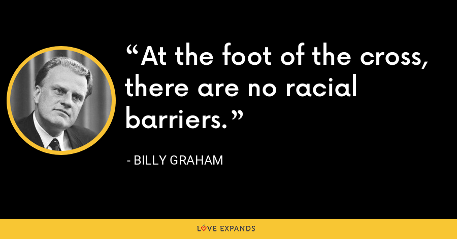 At the foot of the cross, there are no racial barriers. - Billy Graham
