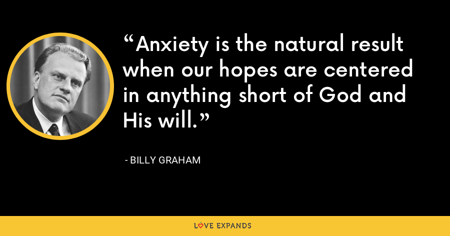 Anxiety is the natural result when our hopes are centered in anything short of God and His will. - Billy Graham