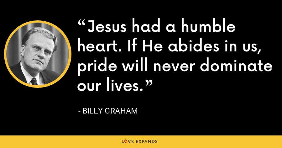 Jesus had a humble heart. If He abides in us, pride will never dominate our lives. - Billy Graham