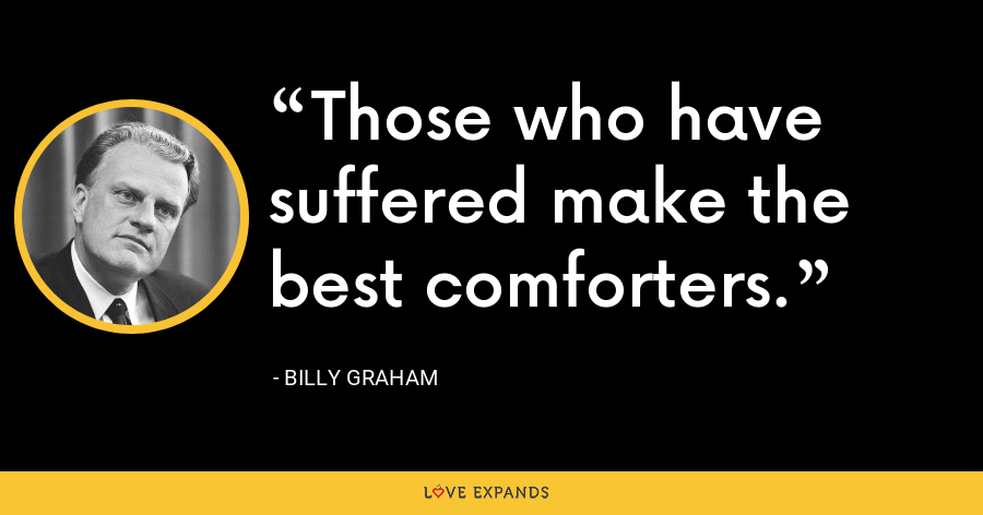 Those who have suffered make the best comforters. - Billy Graham