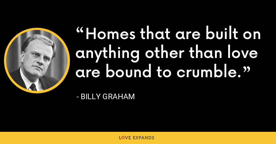 Homes that are built on anything other than love are bound to crumble. - Billy Graham
