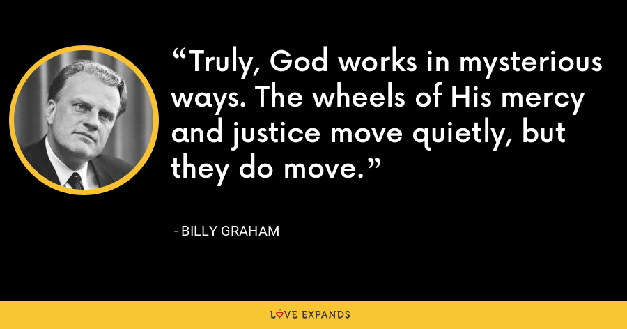 Truly, God works in mysterious ways. The wheels of His mercy and justice move quietly, but they do move. - Billy Graham
