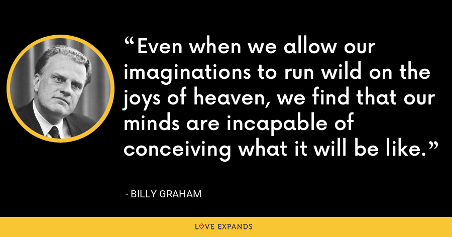 Even when we allow our imaginations to run wild on the joys of heaven, we find that our minds are incapable of conceiving what it will be like. - Billy Graham