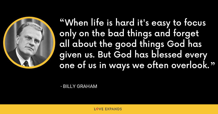 When life is hard it's easy to focus only on the bad things and forget all about the good things God has given us. But God has blessed every one of us in ways we often overlook. - Billy Graham