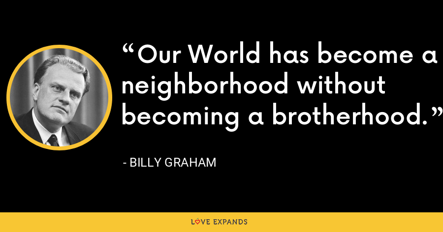 Our World has becoime a neighbourhood without becoming a brotherhood. - Billy Graham